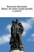 Вячеслав Звягинцев -Война: где грань между правдой и ложью?