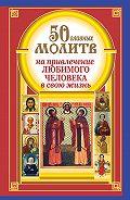 Наталия Берестова - 50 главных молитв на привлечение любимого человека в свою жизнь