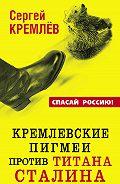 Сергей  Кремлев - Кремлевские пигмеи против титана Сталина, или Россия, которую надо найти