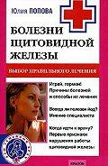 Юлия Попова - Болезни щитовидной железы. Выбор правильного лечения, или Как избежать ошибок и не нанести вреда своему здоровью