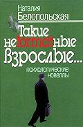 Наталия Белопольская -Такие неformatные взрослые… Психологические новеллы