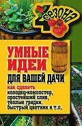 Татьяна Плотникова -Умные идеи для вашей дачи. Как сделать колодец-компостер, простейший слив, теплые грядки, быстрый цветник и т. п.