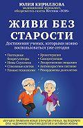 Юлия Кириллова -Живи без старости. Достижения ученых, которыми можно воспользоваться уже сегодня