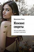 Ярослава Лим -Женские секреты. Чего не нужно знать и говорить мужчинам