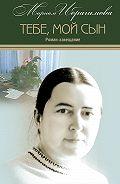 Мариам Ибрагимовна Ибрагимова -Тебе, мой сын. Роман-завещание