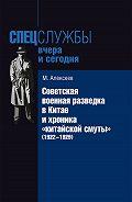 Михаил Николаевич Алексеев - Советская военная разведка в Китае и хроника «китайской смуты» (1922-1929)