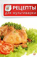 Сборник рецептов -Рецепты для мультиварки