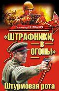 Владимир Першанин - «Штрафники, в огонь!» Штурмовая рота (сборник)
