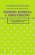 Наталья Интересова -Почему комета схвостиком? Серия «Ласковые сказки длядоброгосна»
