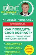Алексей Москалев -Как победить свой возраст? Восемь уникальных способов, которые помогут достичь долголетия