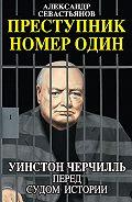 Александр Севастьянов -Преступник номер один. Уинстон Черчилль перед судом Истории