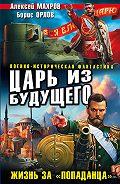 Алексей Махров -Царь из будущего. Жизнь за «попаданца»