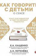 Анна Котенёва, Е. А. Кащенко - Как говорить с детьми о сексе. Книга для родителей о том, что волнует подростка