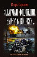 Игорь Сорокин -Флагман флотилии. Выжить вопреки
