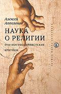 Алексей Апполонов -Наука о религии и ее постмодернистские критики