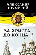 Александр Шумский - За Христа до конца