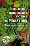 А. В. Кородецкий -Очищающее и исцеляющее питание по Малахову. Живая и мертвая еда