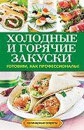 Анастасия Кривцова - Холодные и горячие закуски. Готовим, как профессионалы!