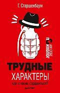 Геннадий Старшенбаум - Трудные характеры. Как с ними справиться?
