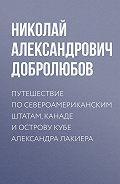 Николай Добролюбов -Путешествие по Североамериканским штатам, Канаде и острову Кубе Александра Лакиера