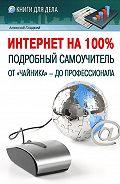 Алексей Анатольевич Гладкий -Интернет на 100%. Подробный самоучитель: от «чайника» – до профессионала