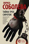 Лариса Соболева -Тайна трех сироток