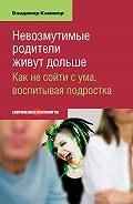 Владимир Каминер -Невозмутимые родители живут дольше. Как не сойти с ума, воспитывая подростка