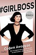 София Аморусо -#Girlboss. Как я создала миллионный бизнес, не имея денег, офиса и высшего образования