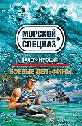 Валерий  Рощин - Боевые дельфины