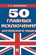 Елена Васильева -50 главных исключений английского языка