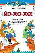 Ольга Колпакова -ЙО-ХО-ХО! Весёлый учебник для пиратов и журналистов младшего возраста