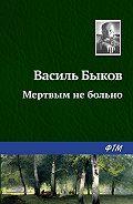 Василий Владимирович Быков -Мертвым не больно
