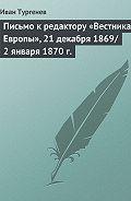 Иван Тургенев - Письмо к редактору «Вестника Европы», 21 декабря 1869/2 января 1870 г.