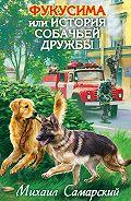 Михаил Самарский - Фукусима, или История собачьей дружбы