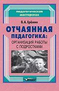 Виталий Еремин - Отчаянная педагогика: организация работы с подростками