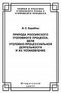 Анатолий Барабаш -Природа российского уголовного процесса, цели уголовно-процессуальной деятельности и их установление