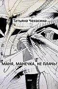 Татьяна Чекасина -Маня, Манечка, не плачь!