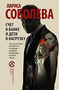 Лариса Соболева -Счет в банке и дети в нагрузку