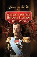 Коллектив Авторов - Последний император Николай Романов. 1894–1917 гг.