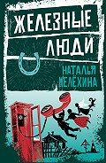Наталья Михайловна Мелёхина -Железные люди (сборник)