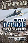 Сергей Путилов - Последняя мировая. Минуты до сирийского Армагеддона