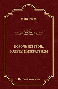 Морис Монтегю -Король без трона. Кадеты императрицы (сборник)