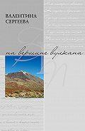 Валентина Сергеева -На вершине вулкана. Стихотворения (сборник)