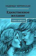 Надежда Черпинская -Единственное желание. Книга четвёртая