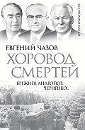 Евгений Чазов -Хоровод смертей. Брежнев, Андропов, Черненко…