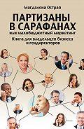 Магдалена Острая -Партизаны в сарафанах, или Малобюджетный маркетинг. Книга для владельцев бизнеса и гендиректоров