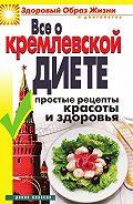 Ирина Викторовна Новикова -Все о кремлевской диете. Простые рецепты красоты и здоровья