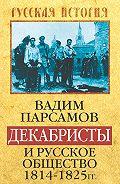Вадим Парсамов -Декабристы и русское общество 1814–1825 гг.