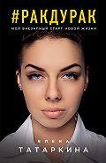 Елена Татаркина -#ракдурак. Мой внезапный старт новой жизни