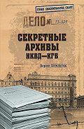 Борис Сопельняк - Секретные архивы НКВД-КГБ